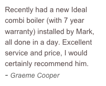 Recently had a new Ideal combi boiler (with 7 year warranty) installed by Mark, all done in a day. Excellent service and price, I would certainly recommend him.